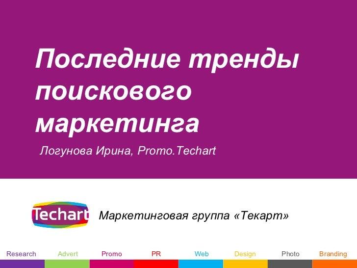 Последние тренды       поискового       маркетинга           Логунова Ирина, Promo.Techart                      Маркетинго...