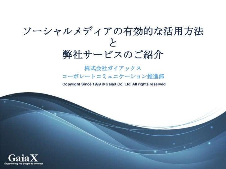 ソーシャルメディアの有効的な活用方法        と    弊社サービスのご紹介       株式会社ガイアックス   コーポレートコミュニケーション推進部    Copyright Since 1999 © GaiaX Co. Ltd. A...
