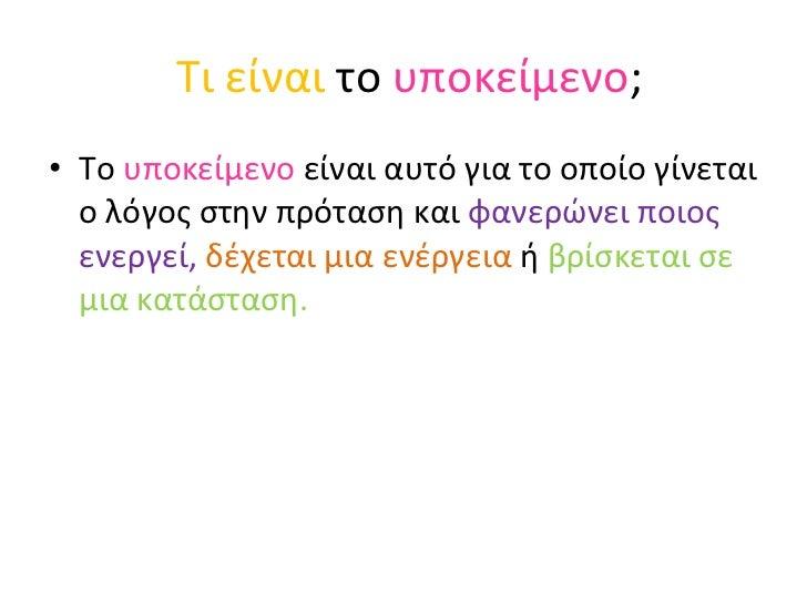 Τι είναι  το  υποκείμενο ; <ul><li>Το  υποκείμενο  είναι αυτό για το οποίο γίνεται ο λόγος στην πρόταση και  φανερώνει ποι...