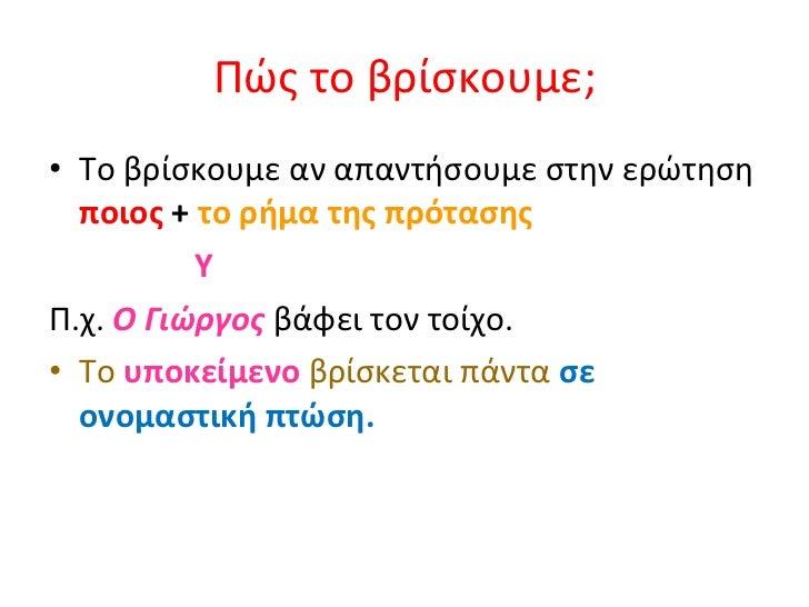 Πώς το βρίσκουμε; <ul><li>Το βρίσκουμε αν απαντήσουμε στην ερώτηση  ποιος  +  το ρήμα της πρότασης </li></ul><ul><li>Y  </...