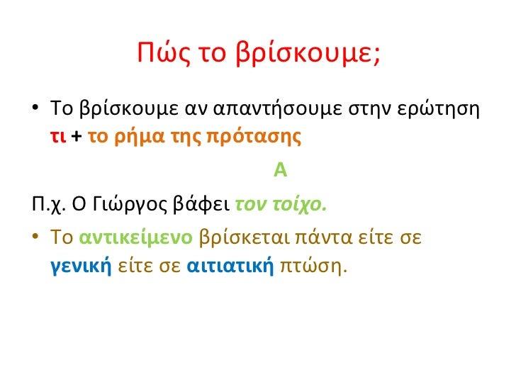 Πώς το βρίσκουμε; <ul><li>Το βρίσκουμε αν απαντήσουμε στην ερώτηση  τι  +  το ρήμα της πρότασης   </li></ul><ul><li>A </li...