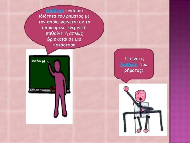 Τι είναι η  διάθεση   του ρήματος; Διάθεση  είναι μια ιδιότητα του ρήματος με την οποία φαίνεται αν το υποκείμενο ενεργεί ...