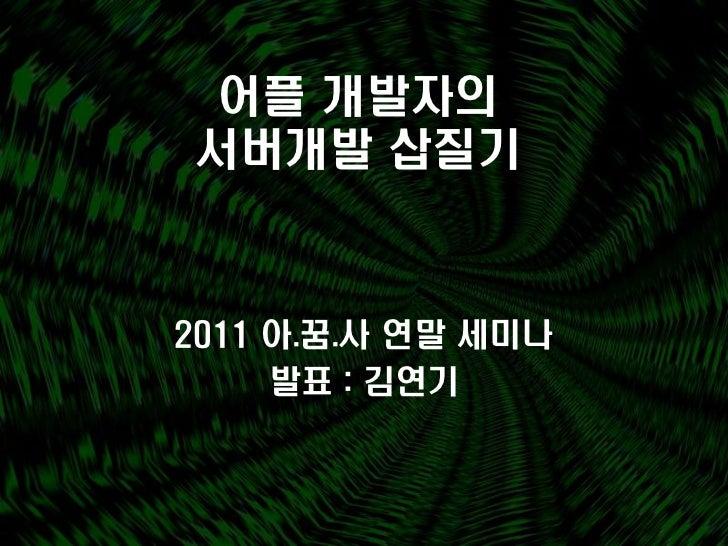 어플 개발자의서버개발 삽질기2011 아.꿈.사 연말 세미나     발표 : 김연기