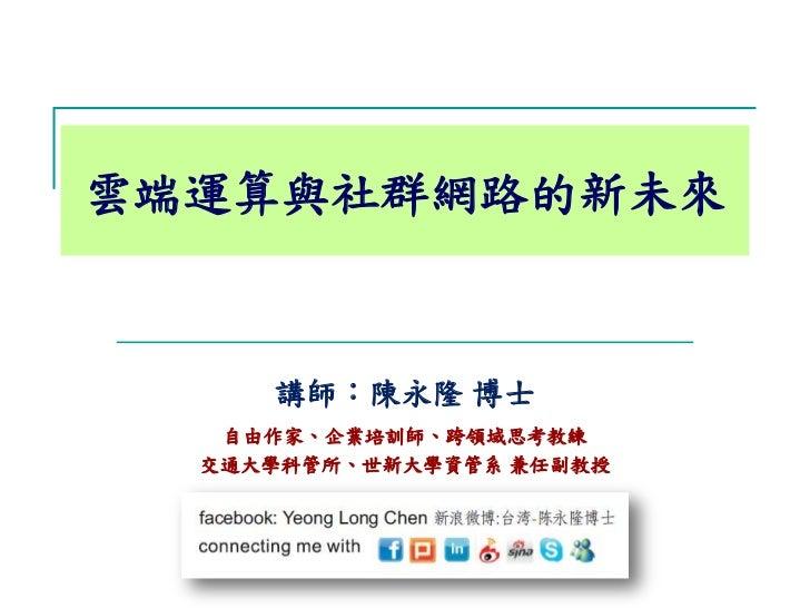 雲端運算與社群網路的新未來     講師:陳永隆 博士   自由作家、企業培訓師、跨領域思考教練  交通大學科管所、世新大學資管系 兼任副教授