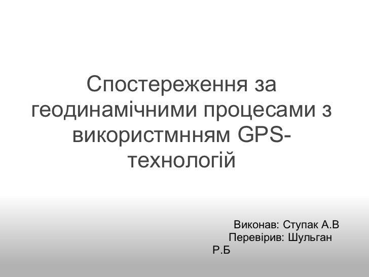 Спостереження за геодинамічними процесами з використмнням GPS-технологій                       Викона...