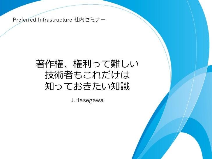 Preferred Infrastructure 社内セミナー       著作権、権利利って難しい        技術者もこれだけは        知っておきたい知識識                   J.Hasegawa