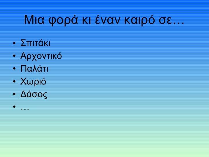 Μια φορά κι έναν καιρό σε… <ul><li>Σπιτάκι  </li></ul><ul><li>Αρχοντικό </li></ul><ul><li>Παλάτι </li></ul><ul><li>Χωριό <...