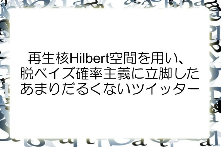 再生核Hilbert空間を用い、脱ベイズ確率主義に立脚したあまりだるくないツイッター