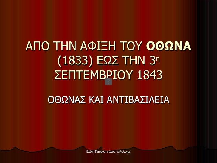 ΑΠΟ ΤΗΝ ΑΦΙΞΗ ΤΟΥ  ΟΘΩΝΑ  (1833) ΕΩΣ ΤΗΝ 3 η  ΣΕΠΤΕΜΒΡΙΟΥ 1843 ΟΘΩΝΑΣ ΚΑΙ ΑΝΤΙΒΑΣΙΛΕΙΑ
