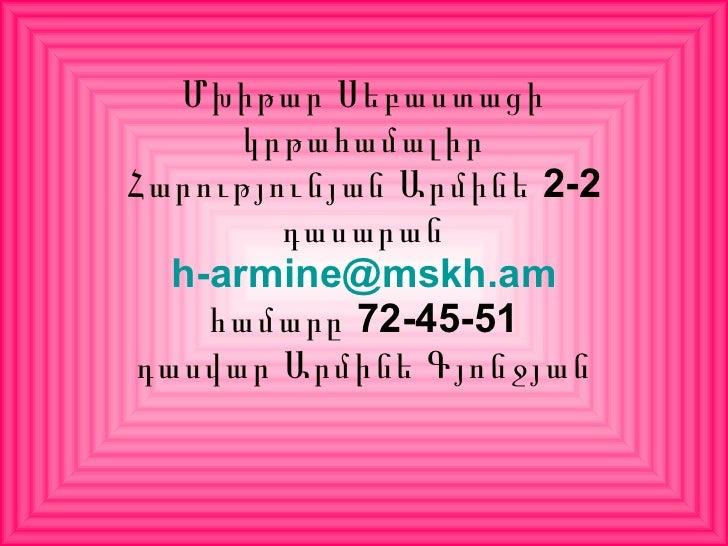 Մխիթար Սեբաստացի կրթահամալիր Հարությունյան Արմինե 2-2 դասարան [email_address] համարը 72-45-51 դասվար Արմինե Գյոնջյան