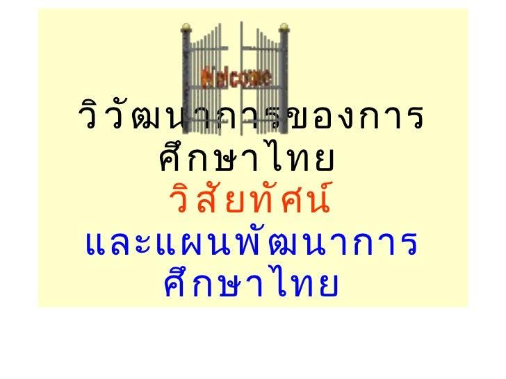 วิวัฒนาการของการศึกษาไทย  วิสัยทัศน์ และแผนพัฒนาการศึกษาไทย