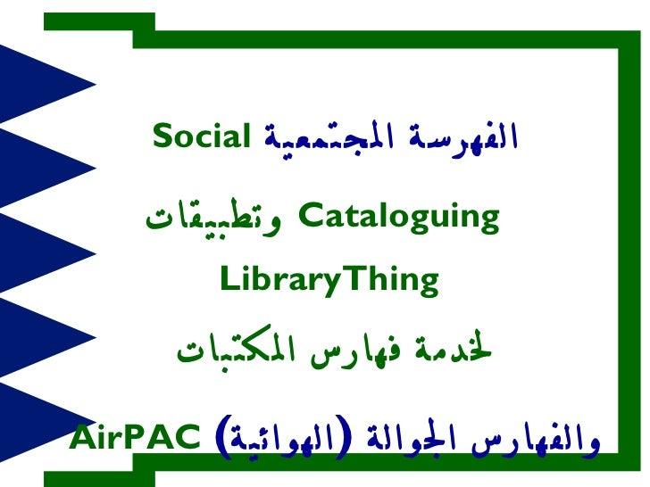 <ul><li>الفهرسة المجتمعية   Social Cataloguing   وتطبيقات   LibraryThing   </li></ul><ul><li>لخدمة فهارس المكتبات </li></u...