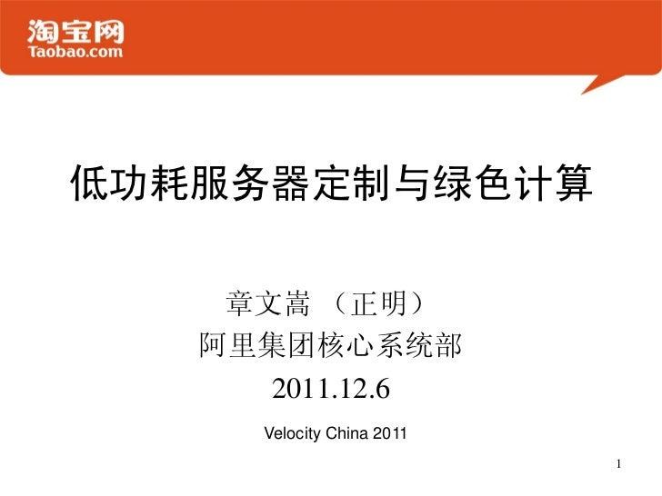 低功耗服务器定制与绿色计算    章文嵩 (正明)   阿里集团核心系统部      2011.12.6     Velocity China 2011                           1