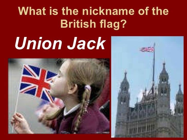 What is the nickname of the British flag? <ul><li>Union Jack </li></ul>