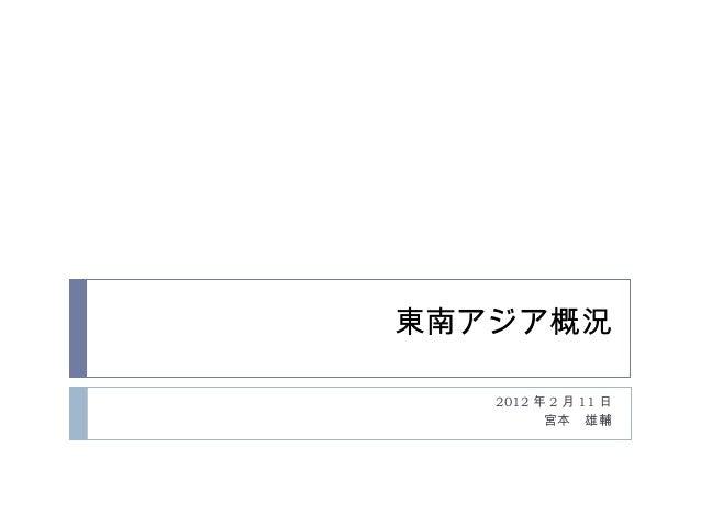 東南アジア概況 2012 年 2 月 11 日 宮本 雄輔