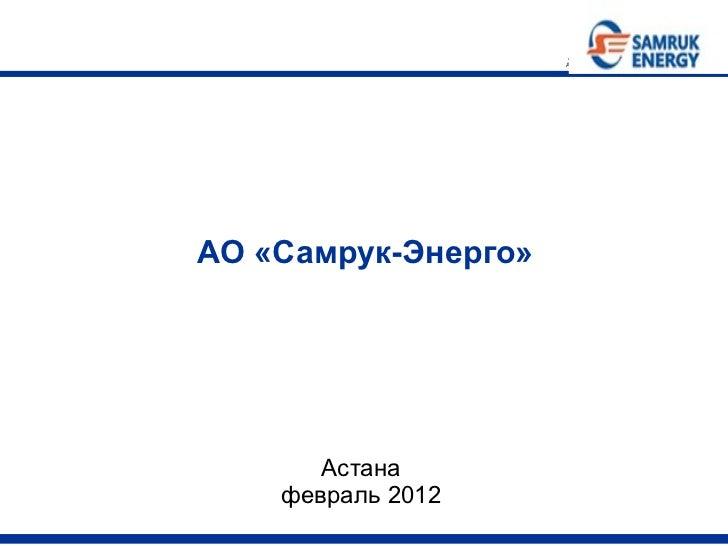 АО «Самрук-Энерго»  <ul><li>Астана </li></ul><ul><li>февраль 2012 </li></ul>