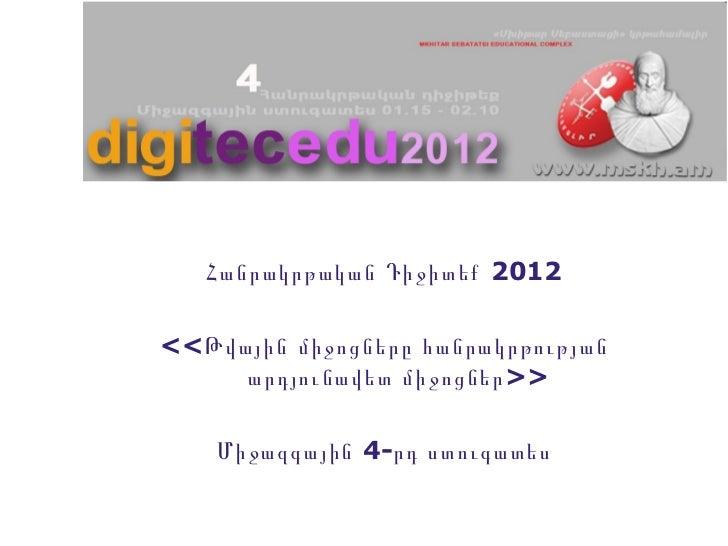<ul><li>Հանրակրթական Դիջիտեք 2012 </li></ul><ul><li><<Թվային միջոցները հանրակրթության արդյունավետ միջոցներ>> </li></ul><ul...
