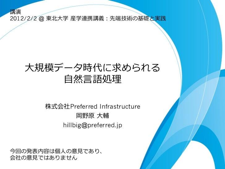 講演2012/2/2 @ 東北北⼤大学 産学連携講義:先端技術の基礎と実践   ⼤大規模データ時代に求められる        ⾃自然⾔言語処理理        株式会社Preferred Infrastructure             ...