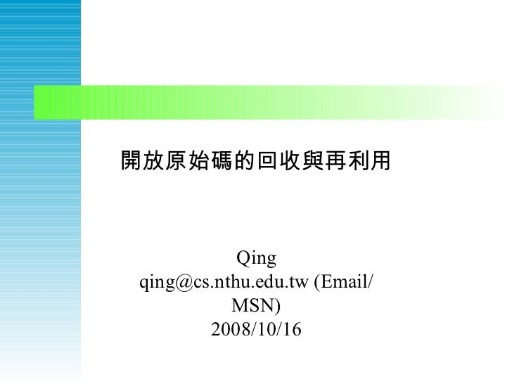 開放原始碼的回收與再利用 Qing qing@cs.nthu.edu.tw (Email/MSN) 2008/10/16