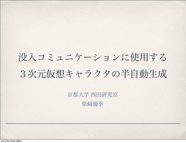 没入コミュニケーションに使用する 3次元仮想キャラクタの半自動生成 京都大学 西田研究室 柴 優季 2012年2月9日木曜日