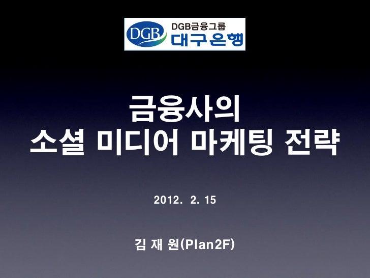 금융사의소셜 미디어 마케팅 전략      2012. 2. 15    김 재 원(Plan2F)