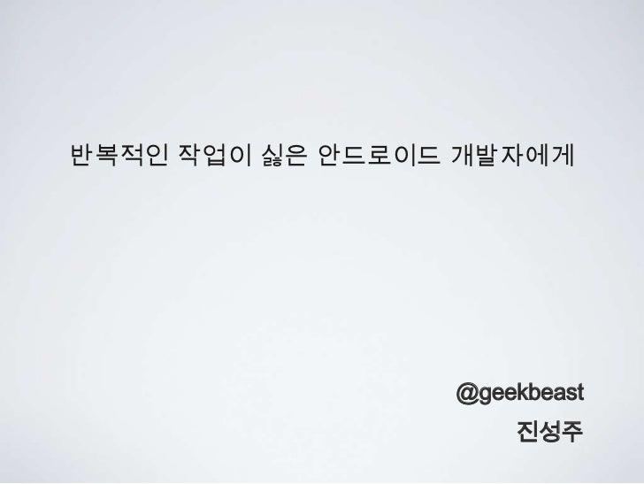 반복적인 작업이 싫은 안드로이드 개발자에게                 @geekbeast                     진성주