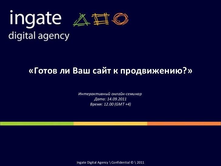 Ingate Digital Agency  Confidential ©  20 11 «Готов ли Ваш сайт к продвижению?» Интерактивный онлайн-семинар  Дата: 14.09....