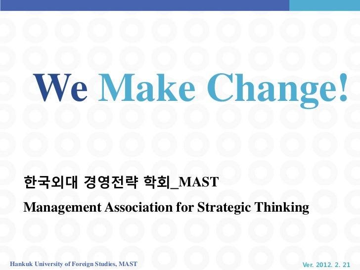 We Make Change!    핚국외대 경영전략 학회_MAST    Management Association for Strategic ThinkingHankuk University of Foreign Studies,...