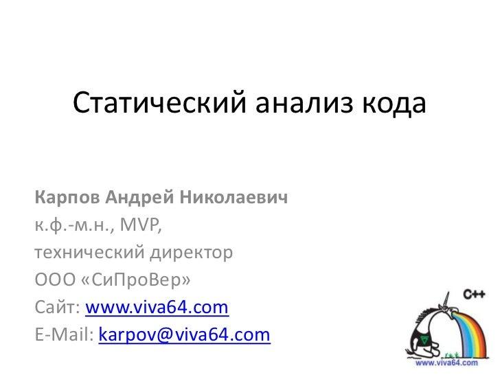 Статический анализ кодаКарпов Андрей Николаевичк.ф.-м.н., MVP,технический директорООО «СиПроВер»Сайт: www.viva64.comE-Mail...