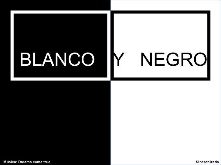 . BLANCO   Y   NEGRO Música: Dreams come true  Sincronizado