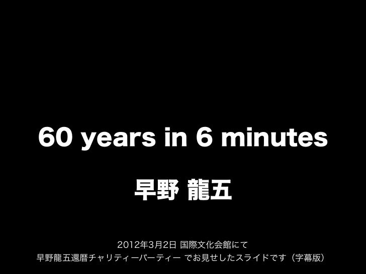 60 years in 6 minutes           早野 龍五         2012年3月2日 国際文化会館にて早野龍五還暦チャリティーパーティー でお見せしたスライドです(字幕版)