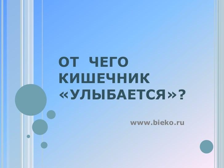 ОТ ЧЕГОКИШЕЧНИК«УЛЫБАЕТСЯ»?      www.bieko.ru