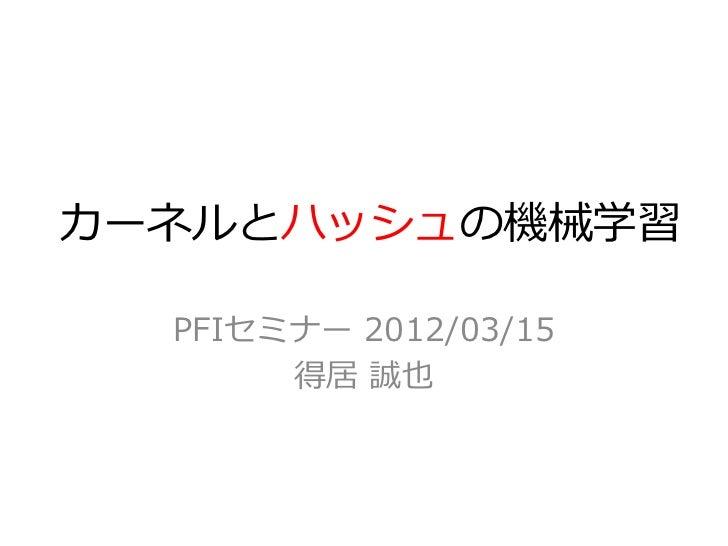 カーネルとハッシュの機械学習  PFIセミナー 2012/03/15       得居 誠也