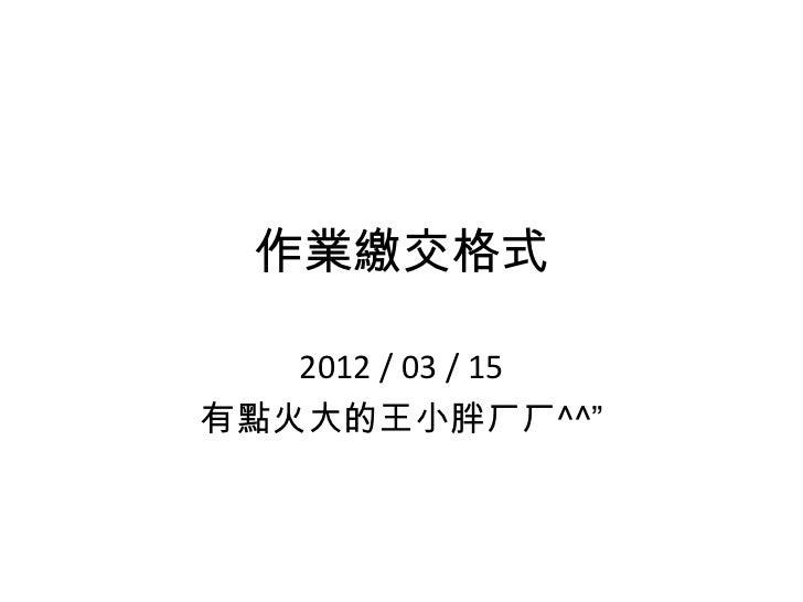 """作業繳交格式   2012 / 03 / 15有點火大的王小胖ㄏㄏ^^"""""""