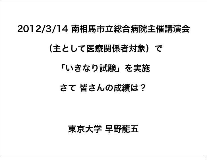 2012/3/14 南相馬市立総合病院主催講演会   (主として医療関係者対象)で     「いきなり試験」を実施     さて 皆さんの成績は?       東京大学 早野龍五                           1