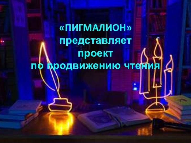 «ПИГМАЛИОН»     представляет        проектпо продвижению чтения