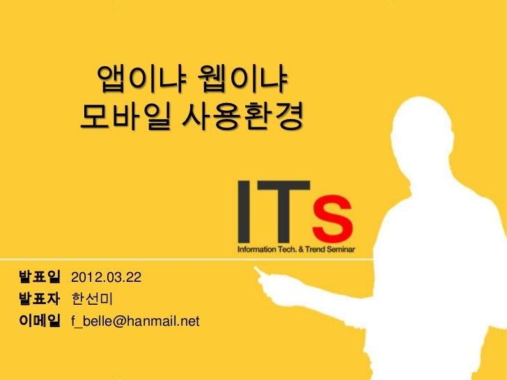 앱이냐 웹이냐       모바일 사용환경발표일 2012.03.22발표자 한선미이메일 f_belle@hanmail.net