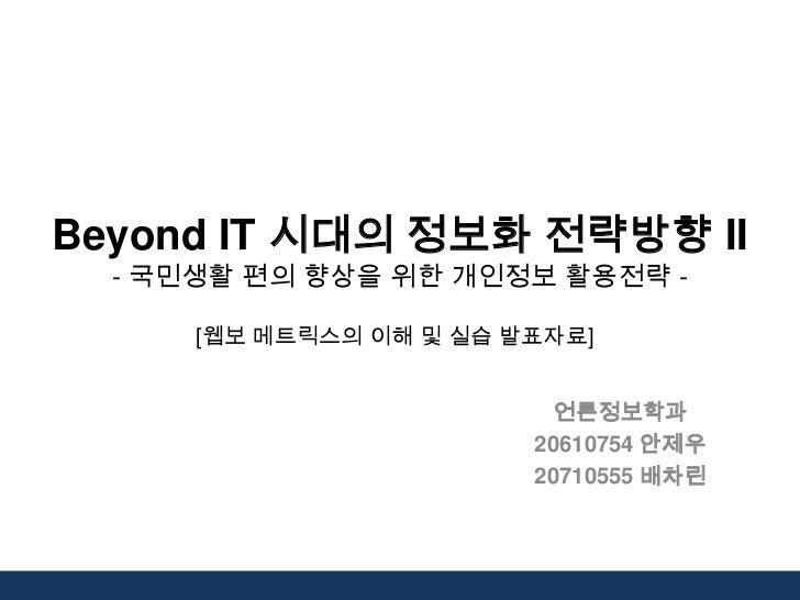 Beyond IT 시대의 정보화 전략방향 II  - 국민생활 편의 향상을 위한 개인정보 활용전략 -      [웹보 메트릭스의 이해 및 실습 발표자료]                           언론정보학과     ...