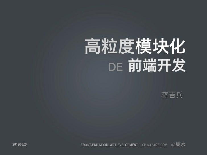 高粒度模块化                           DE        前端开发                                                      蒋吉兵2012/03/24   FRONT...