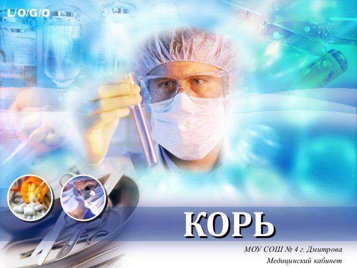 L/O/G/O          КОРЬ            МОУ СОШ № 4 г. Дмитрова                 Медицинский кабинет