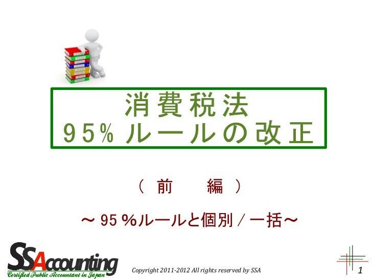 消費税法95% ルールの改正     ( 前   編 )~ 95 %ルールと個別 / 一括~    Copyright 2011-2012 All rights reserved by SSA   1