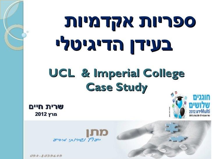 ספריות אקדמיות        בעידן הדיגיטלי     UCL & Imperial College          Case Studyשרית חיים מרץ 2102