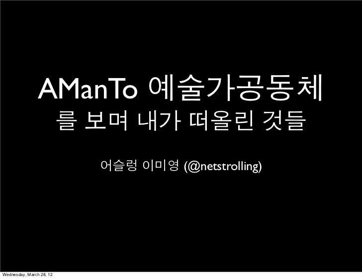 AManTo 예술가공동체                          를 보며 내가 떠올린 것들                            어슬렁 이미영 (@netstrolling)Wednesday, March 2...