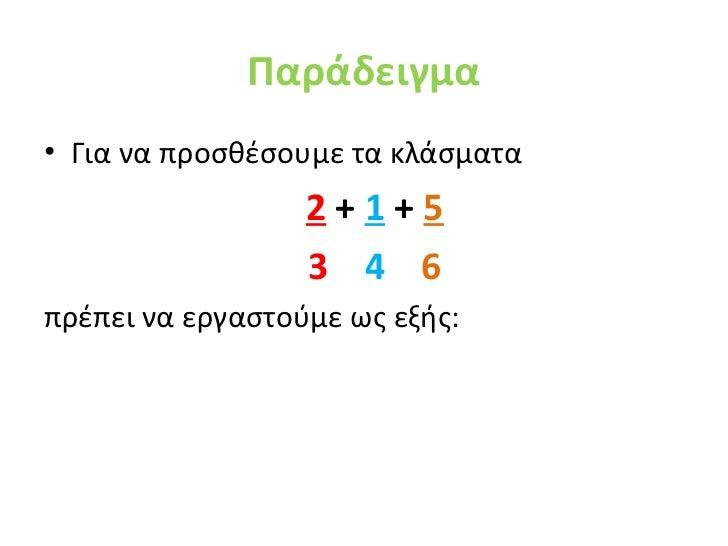 Παράδειγμα• Για να προσθέσουμε τα κλάσματα                  2+1+5                  3 4 6πρέπει να εργαστούμε ως εξής: