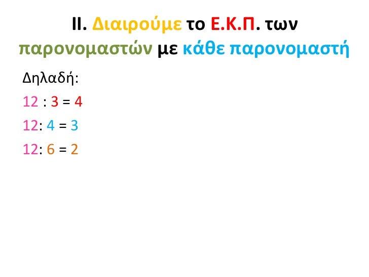ΙΙ. Διαιρούμε το Ε.Κ.Π. τωνπαρονομαστών με κάθε παρονομαστήΔηλαδή:12 : 3 = 412: 4 = 312: 6 = 2