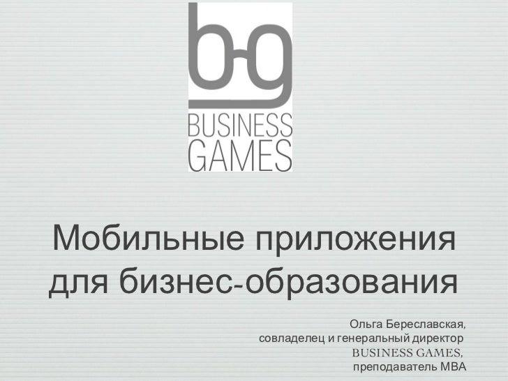 Мобильные приложениядля бизнес-образования                          Ольга Береславская,           совладелец и генеральный...