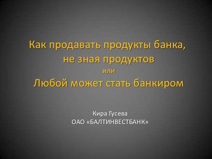 Как продавать продукты банка,      не зная продуктов              илиЛюбой может стать банкиром             Кира Гусева   ...