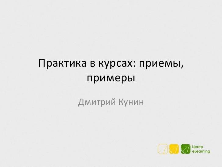 Практика в курсах: приемы,        примеры       Дмитрий Кунин
