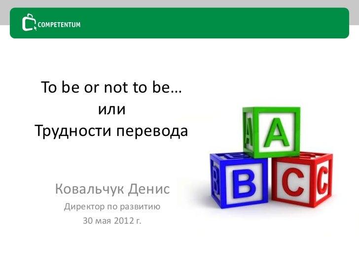 To be or not to be…         илиТрудности перевода  Ковальчук Денис   Директор по развитию      30 мая 2012 г.