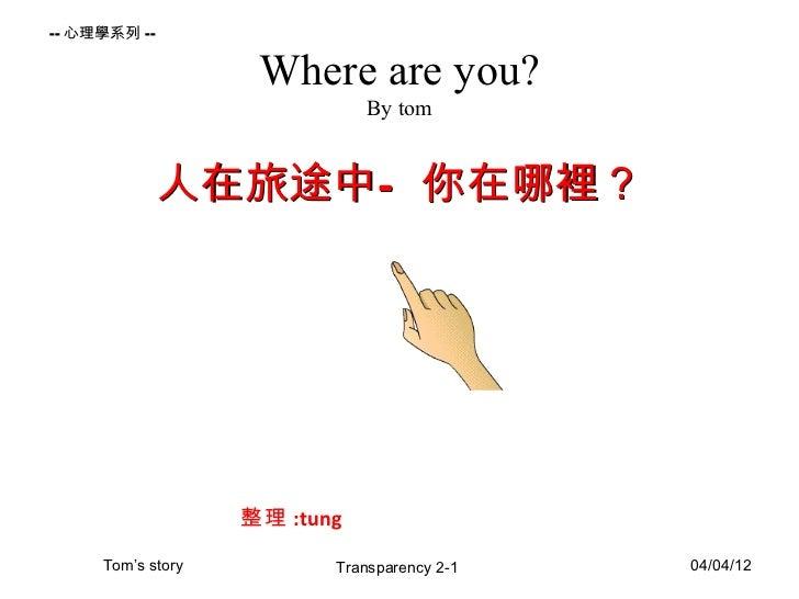 -- 心理學系列 --                    Where are you?                              By tom              人在旅途中— 你在哪裡?               ...
